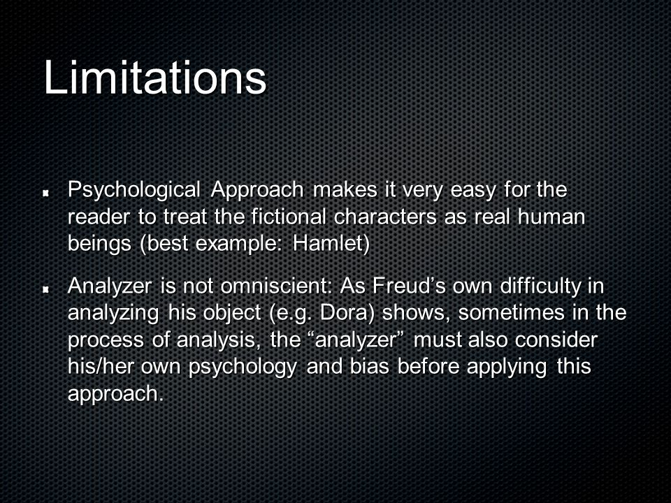 Limitations Psychological Approach makes it very easy for the reader to treat the fictional characters as real human beings (best example: Hamlet)