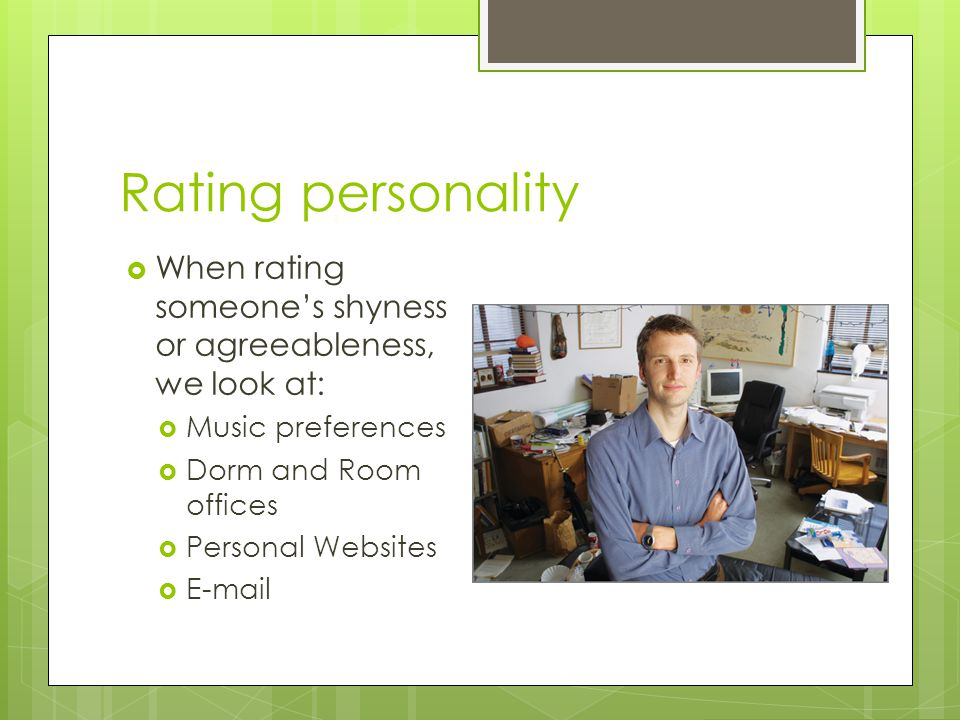 Rating personality When rating someone's shyness or agreeableness, we look at: Music preferences. Dorm and Room offices.
