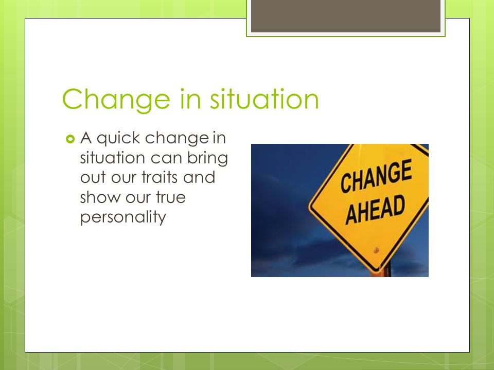 Change in situation A quick change in situation can bring out our traits and show our true personality.