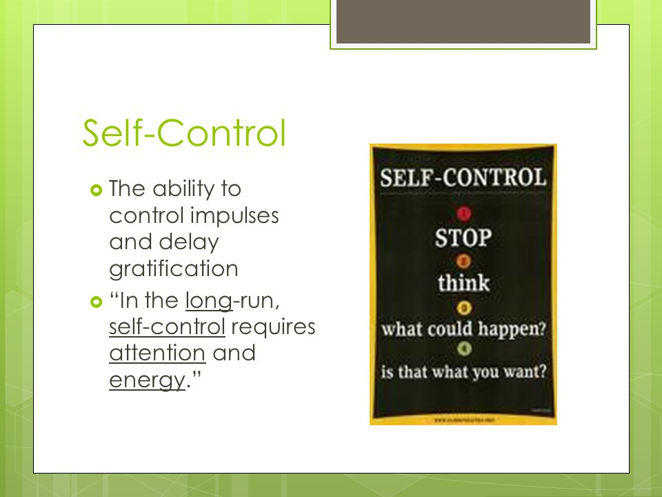 Self-Control The ability to control impulses and delay gratification