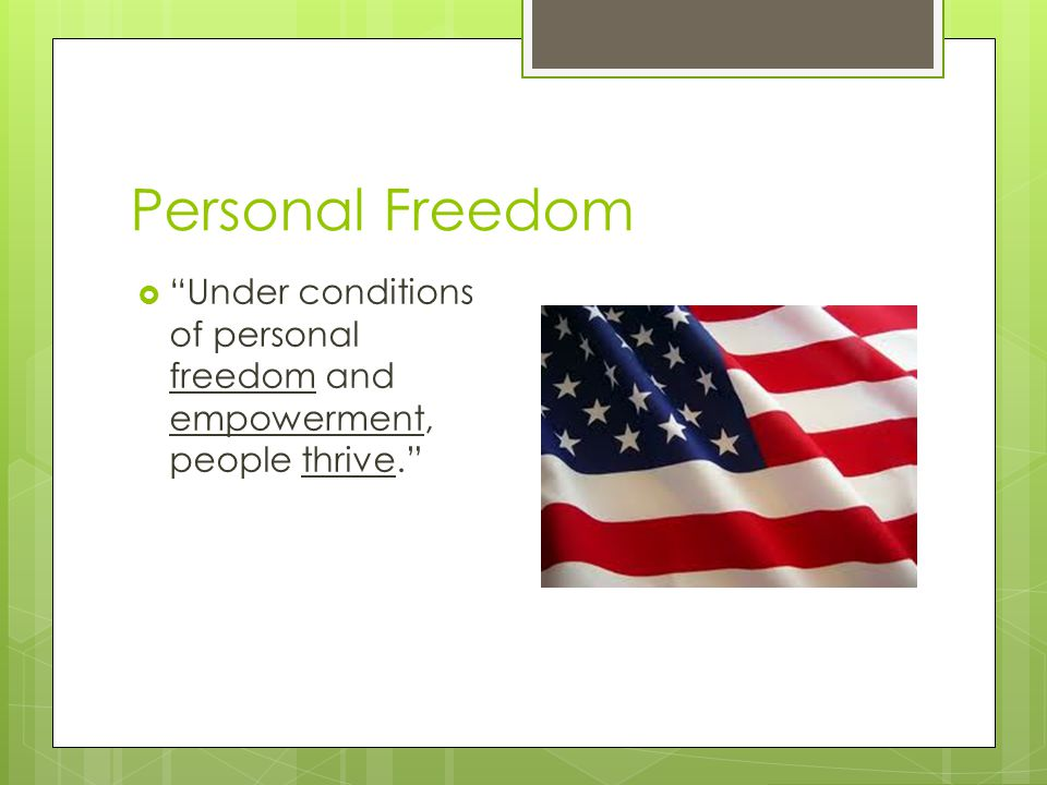 Personal Freedom Under conditions of personal freedom and empowerment, people thrive.