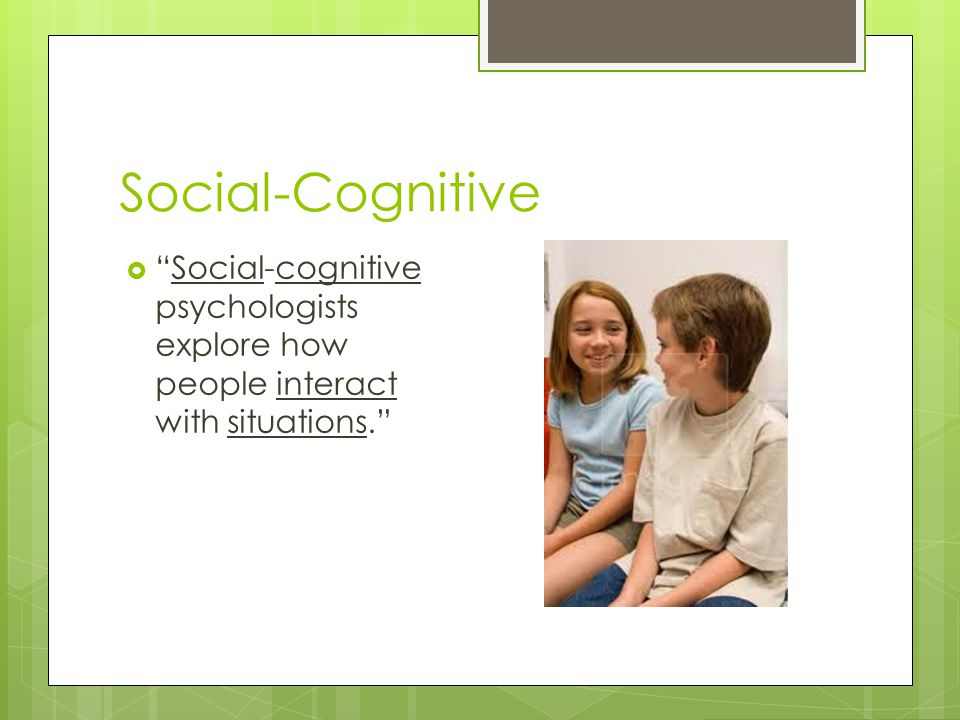 Social-Cognitive Social-cognitive psychologists explore how people interact with situations.