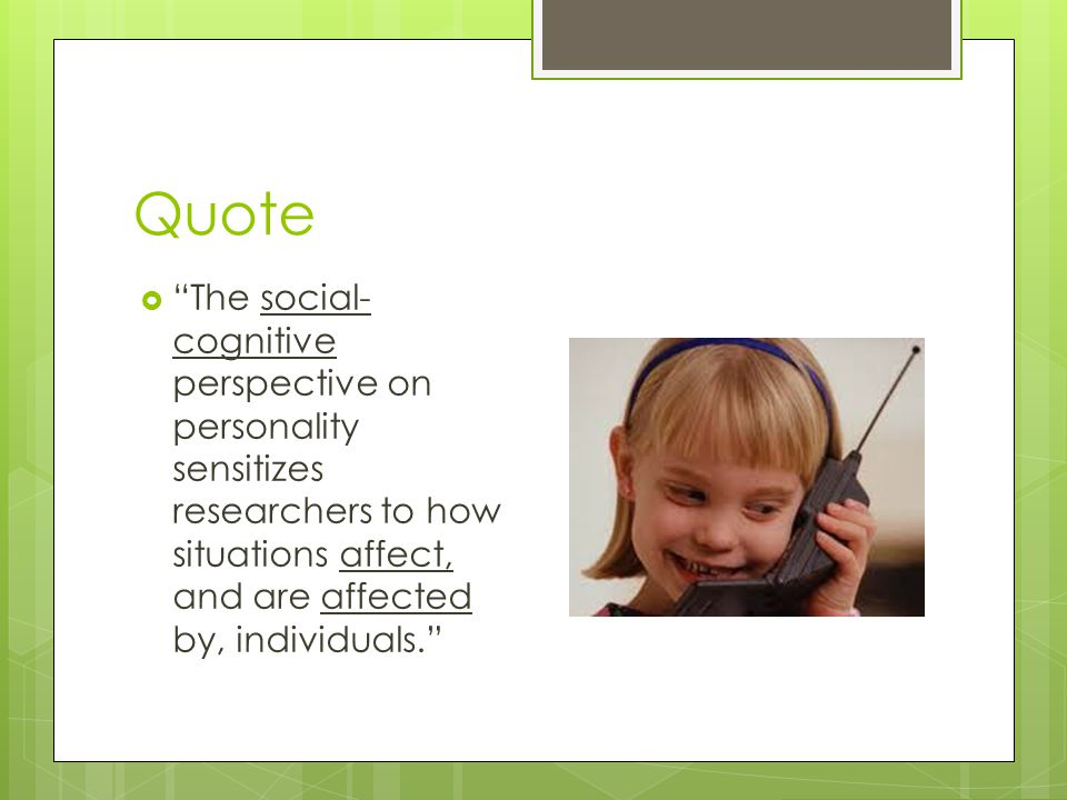 Quote The social-cognitive perspective on personality sensitizes researchers to how situations affect, and are affected by, individuals.