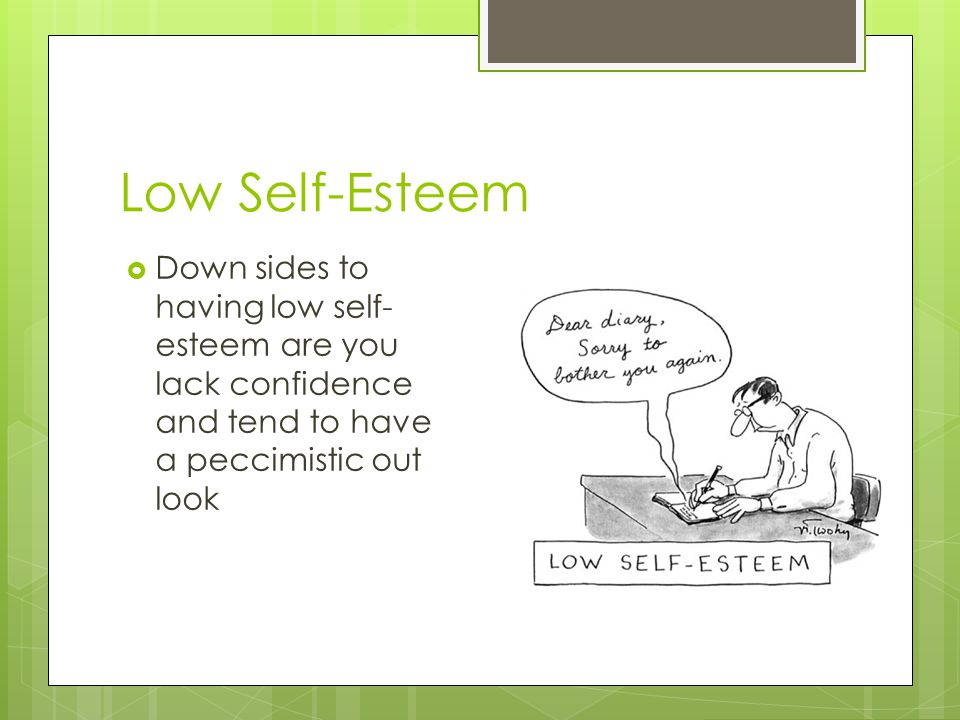 Low Self-Esteem Down sides to having low self-esteem are you lack confidence and tend to have a peccimistic out look.