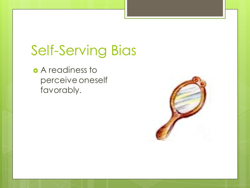 Self-Serving Bias A readiness to perceive oneself favorably.