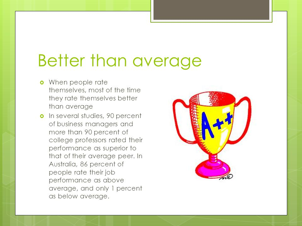 Better than average When people rate themselves, most of the time they rate themselves better than average.