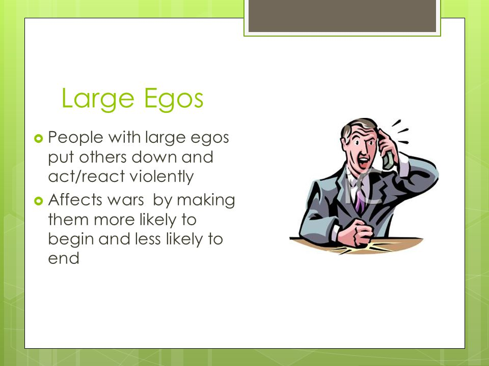 Large Egos People with large egos put others down and act/react violently.
