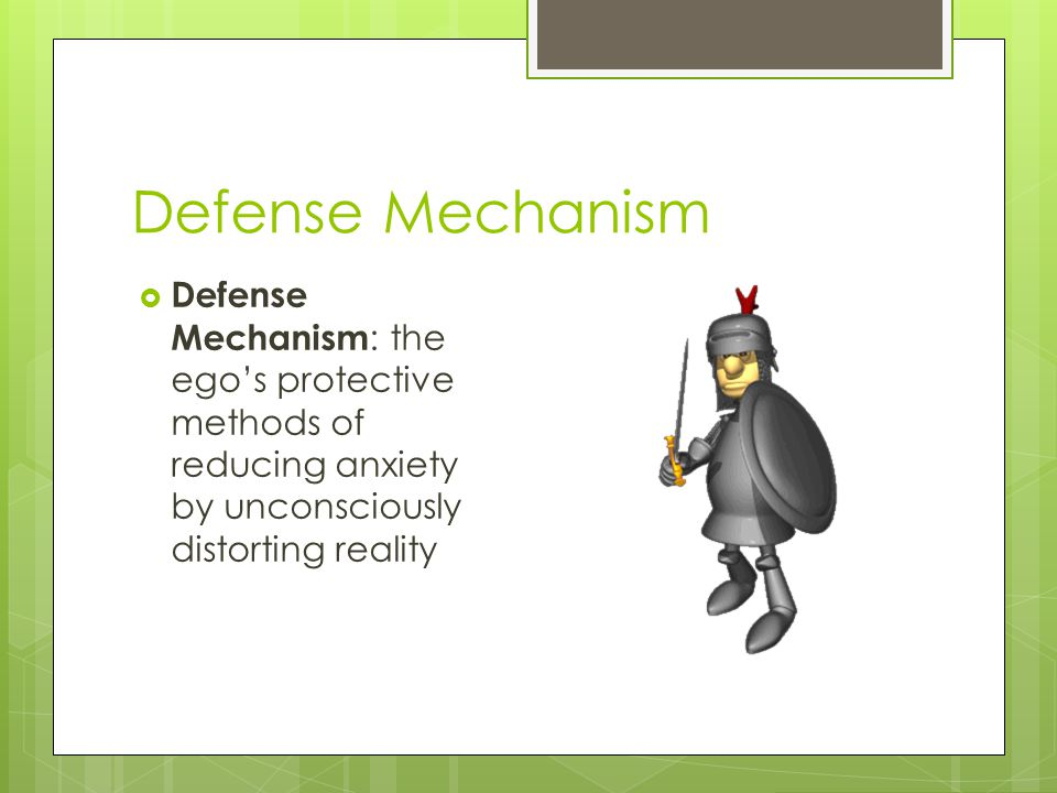 Defense Mechanism Defense Mechanism: the ego's protective methods of reducing anxiety by unconsciously distorting reality.
