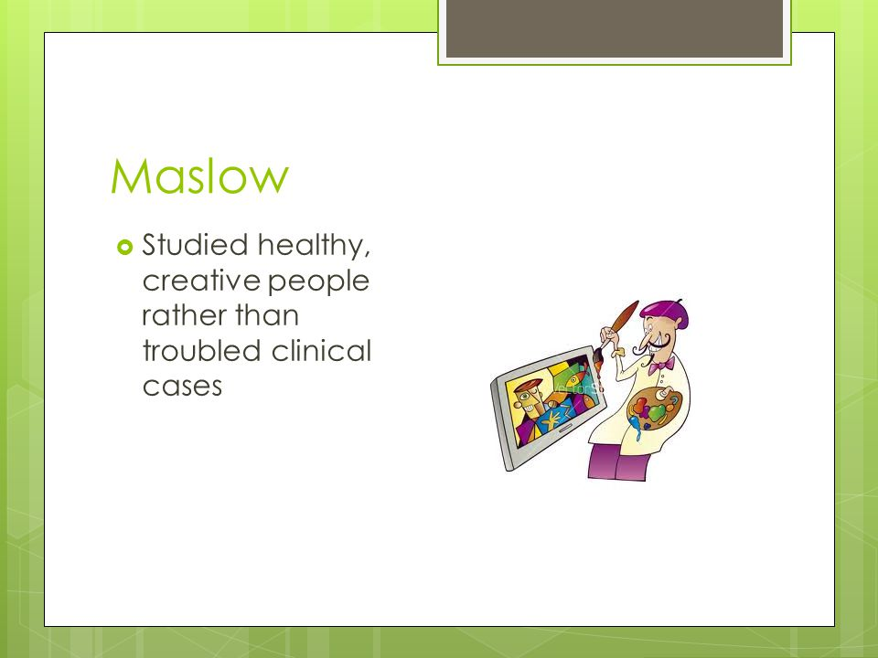 Maslow Studied healthy, creative people rather than troubled clinical cases