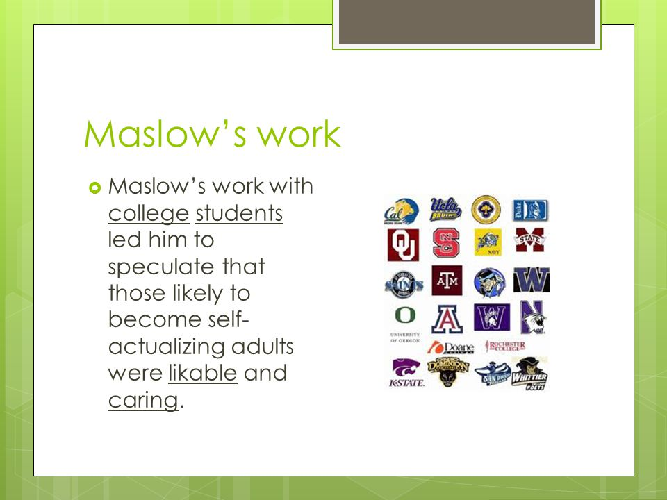 Maslow's work Maslow's work with college students led him to speculate that those likely to become self-actualizing adults were likable and caring.