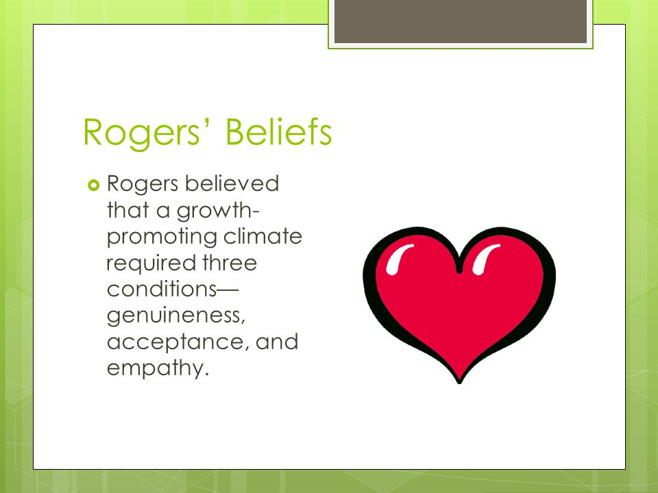 Rogers' Beliefs Rogers believed that a growth-promoting climate required three conditions—genuineness, acceptance, and empathy.
