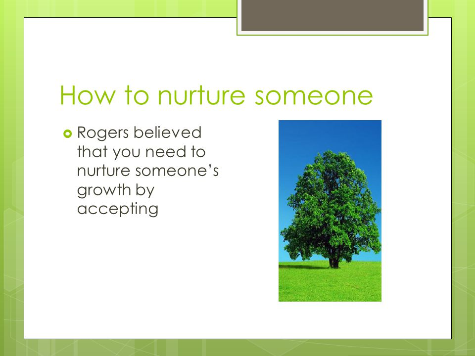 How to nurture someone Rogers believed that you need to nurture someone's growth by accepting