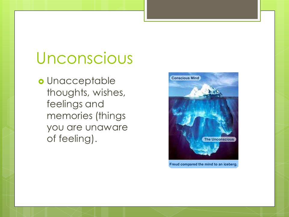 Unconscious Unacceptable thoughts, wishes, feelings and memories (things you are unaware of feeling).
