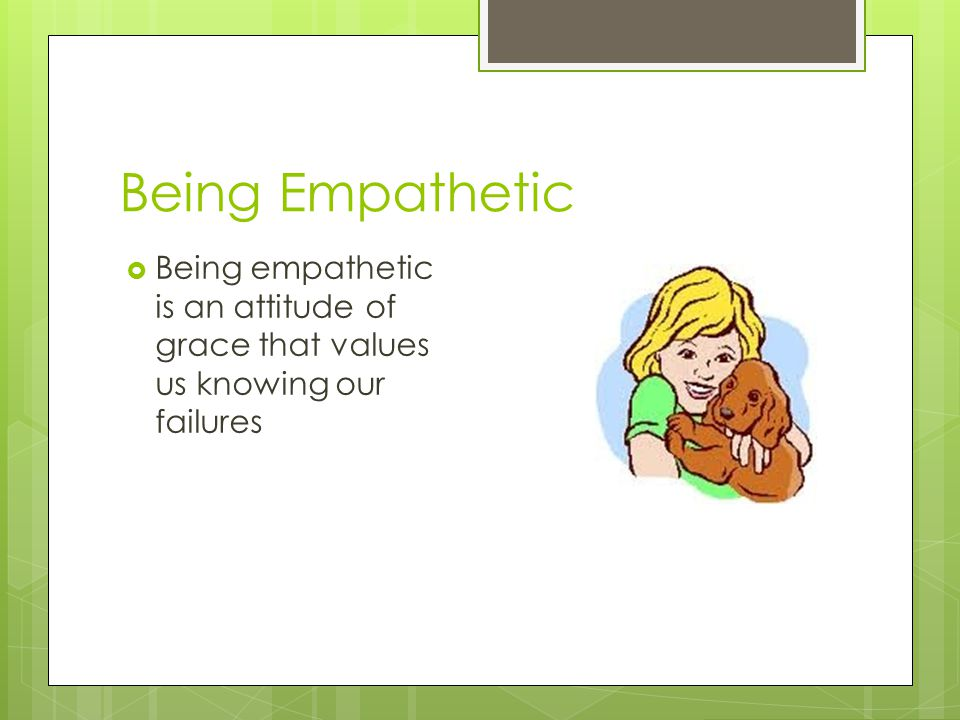 Being Empathetic Being empathetic is an attitude of grace that values us knowing our failures