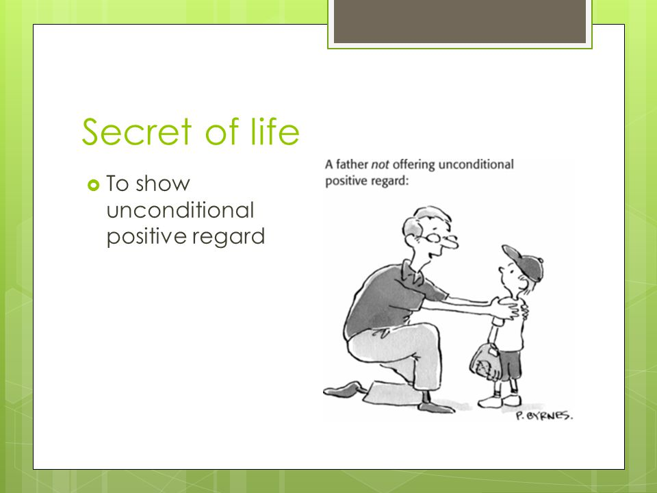 Secret of life To show unconditional positive regard