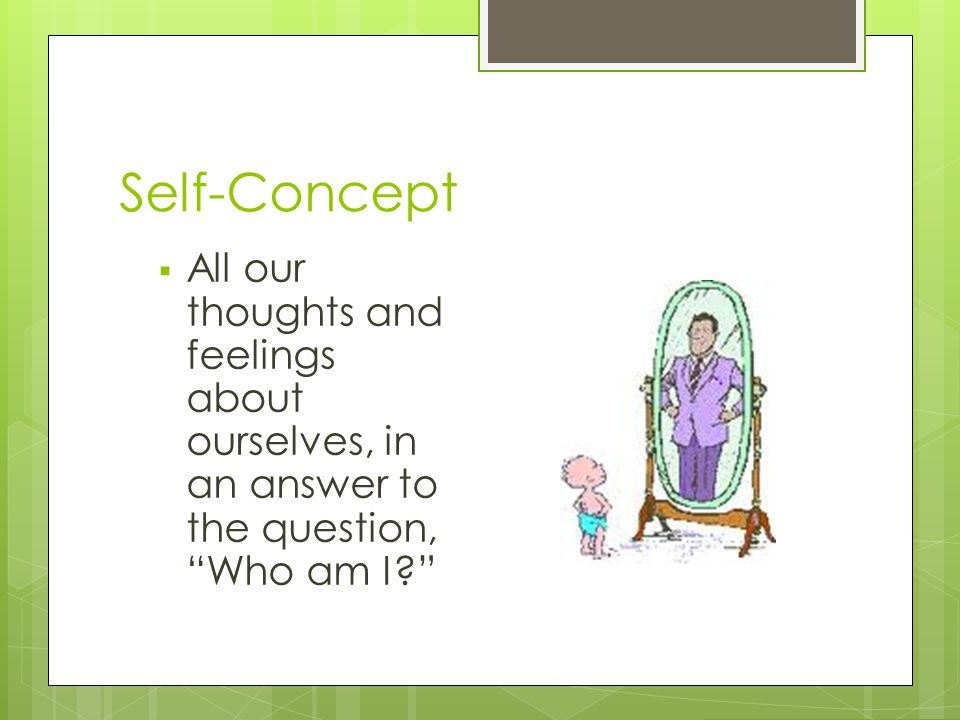 Self-Concept All our thoughts and feelings about ourselves, in an answer to the question, Who am I