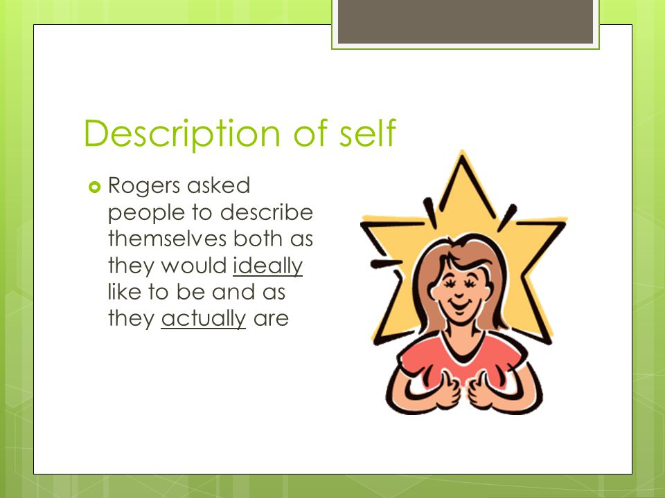 Description of self Rogers asked people to describe themselves both as they would ideally like to be and as they actually are.