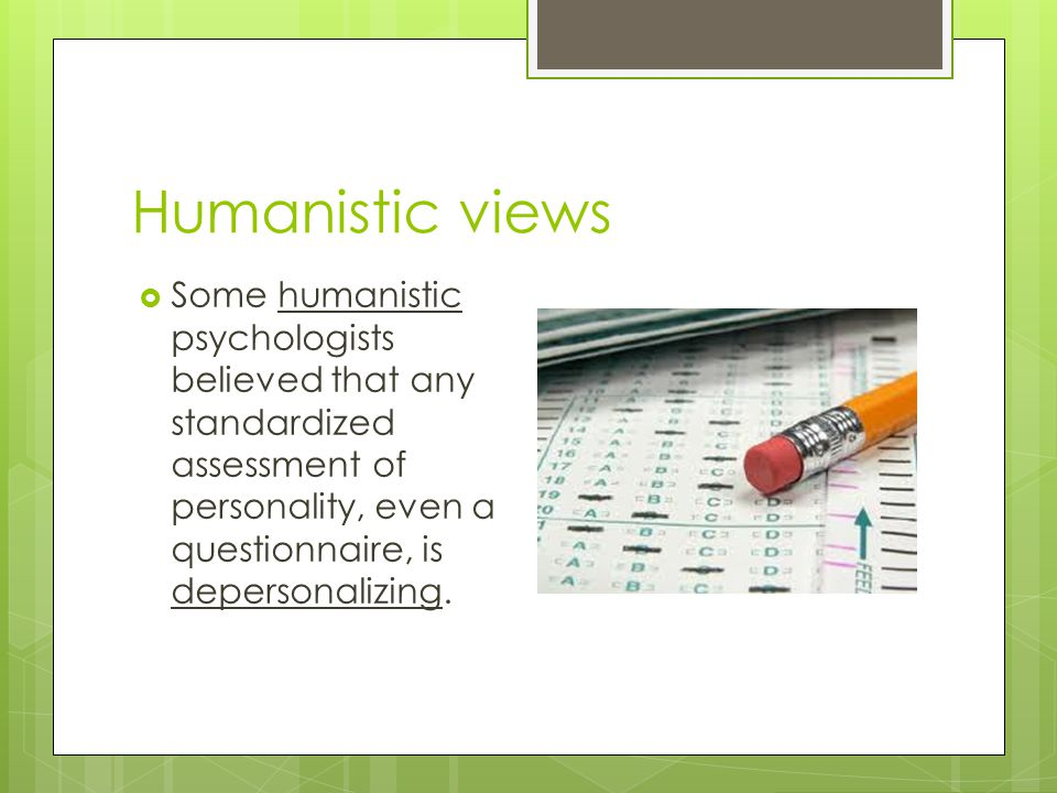 Humanistic views Some humanistic psychologists believed that any standardized assessment of personality, even a questionnaire, is depersonalizing.