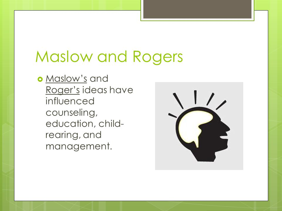 Maslow and Rogers Maslow's and Roger's ideas have influenced counseling, education, child-rearing, and management.