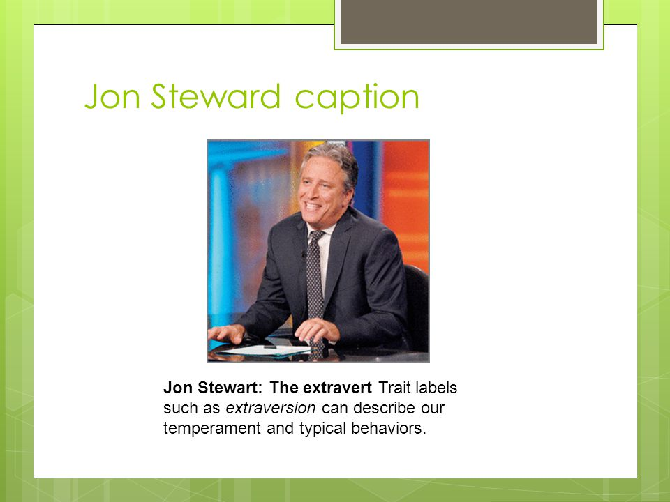 Jon Steward caption Jon Stewart: The extravert Trait labels such as extraversion can describe our temperament and typical behaviors.