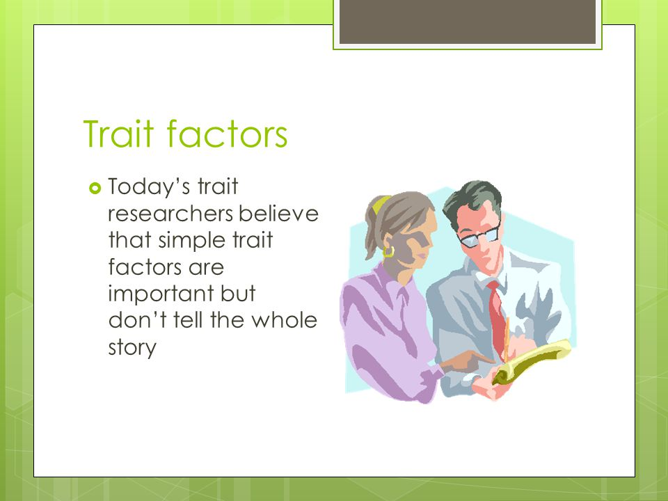 Trait factors Today's trait researchers believe that simple trait factors are important but don't tell the whole story.