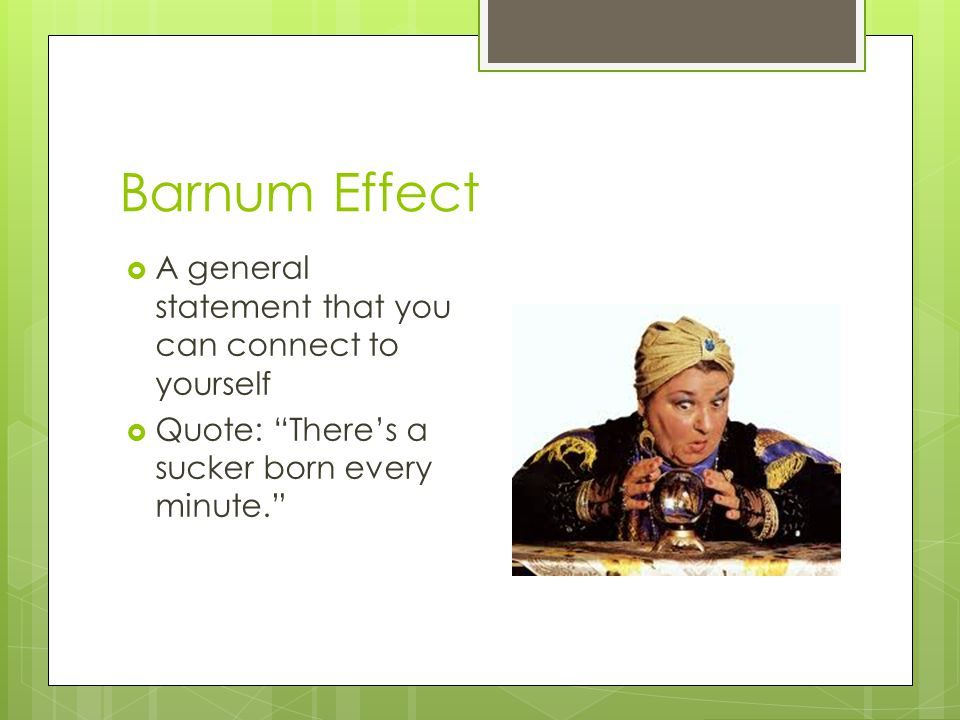 Barnum Effect A general statement that you can connect to yourself