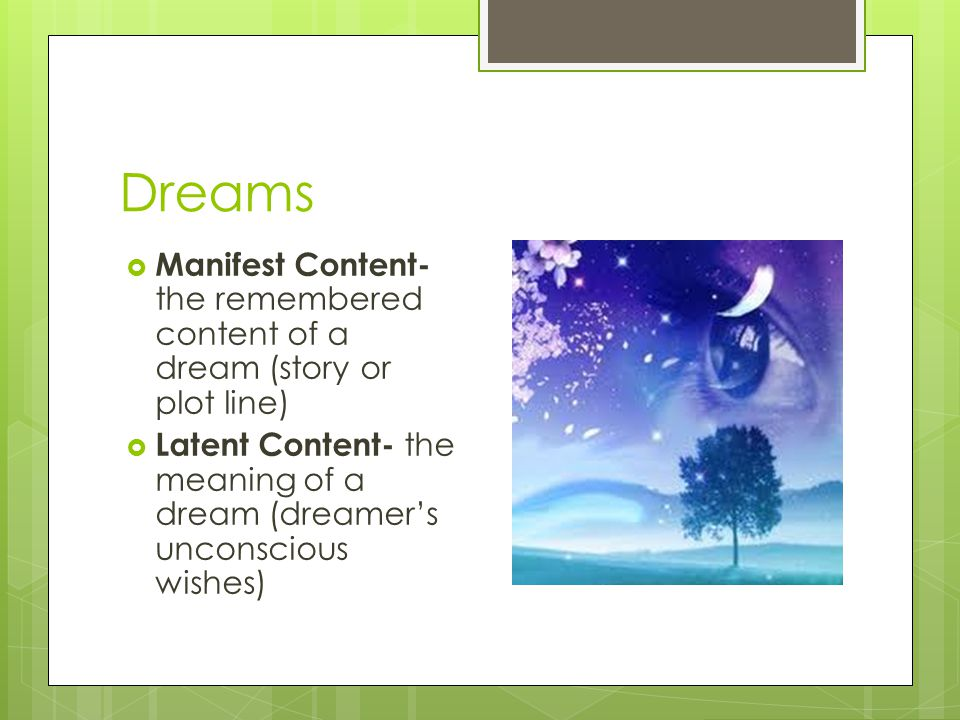 Dreams Manifest Content- the remembered content of a dream (story or plot line)