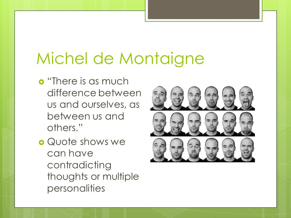 Michel de Montaigne There is as much difference between us and ourselves, as between us and others.
