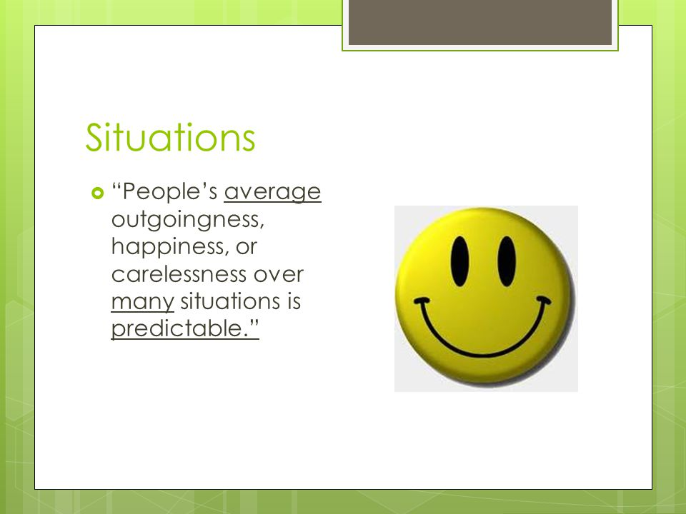 Situations People's average outgoingness, happiness, or carelessness over many situations is predictable.