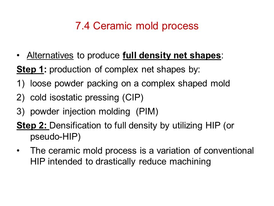 7.4 Ceramic mold process Alternatives to produce full density net shapes: Step 1: production of complex net shapes by: