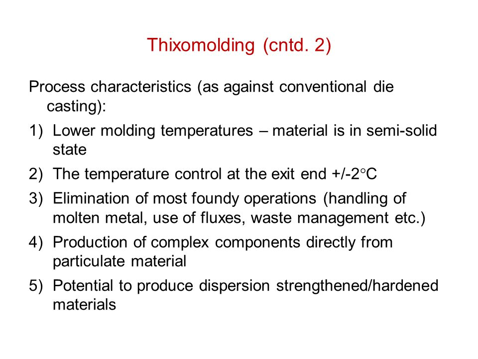 Thixomolding (cntd. 2) Process characteristics (as against conventional die casting): Lower molding temperatures – material is in semi-solid state.