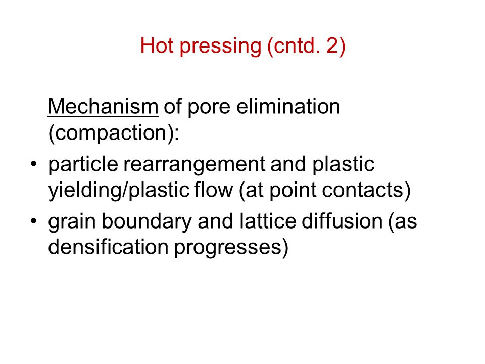 Hot pressing (cntd. 2) Mechanism of pore elimination (compaction): particle rearrangement and plastic yielding/plastic flow (at point contacts)