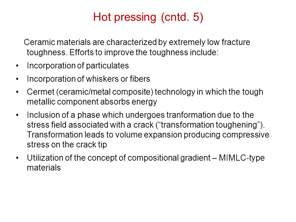 Hot pressing (cntd. 5) Ceramic materials are characterized by extremely low fracture toughness. Efforts to improve the toughness include: