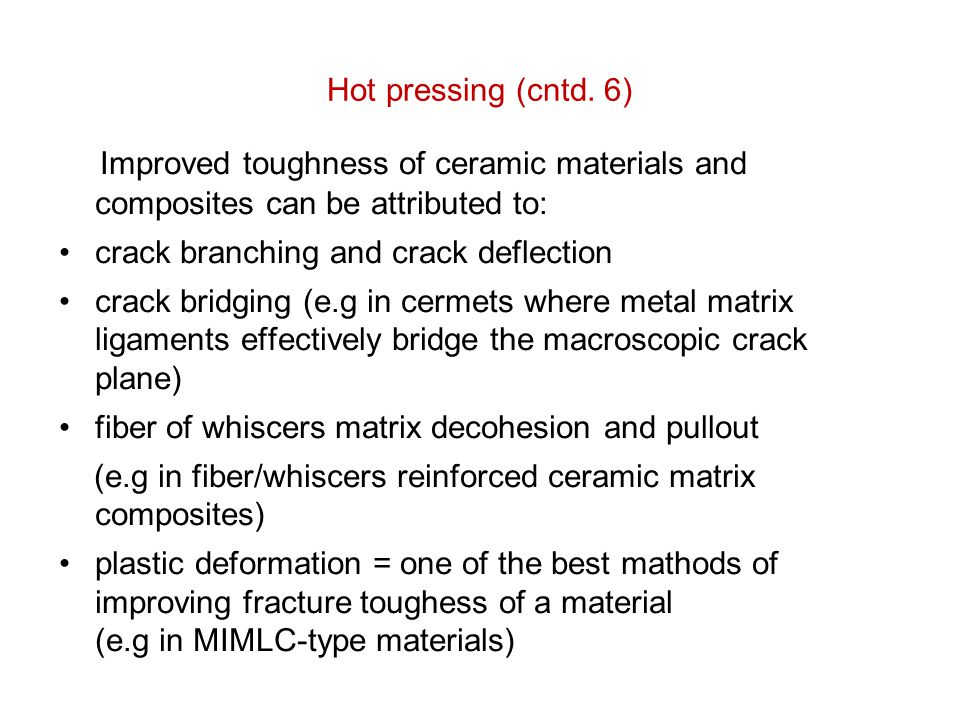 Hot pressing (cntd. 6) Improved toughness of ceramic materials and composites can be attributed to: