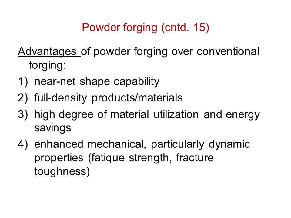 Powder forging (cntd. 15) Advantages of powder forging over conventional forging: near-net shape capability.
