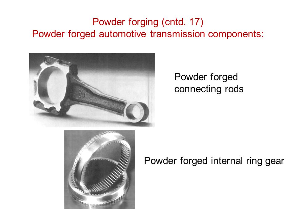 Powder forging (cntd. 17) Powder forged automotive transmission components: