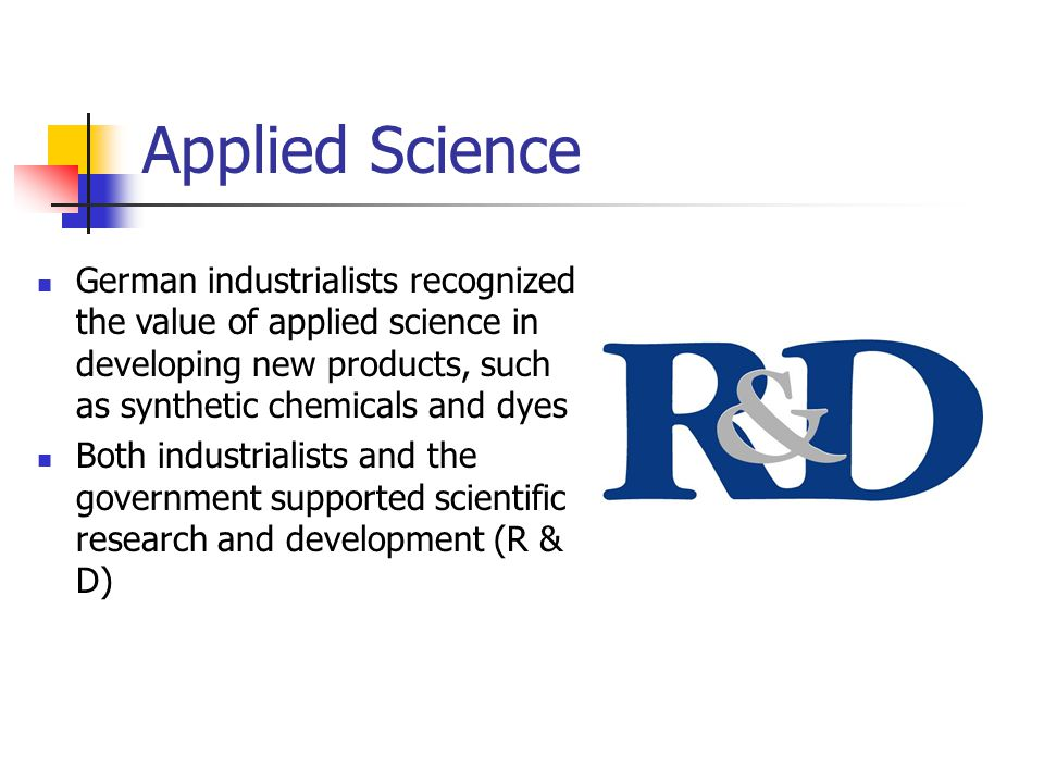 Applied Science German industrialists recognized the value of applied science in developing new products, such as synthetic chemicals and dyes.