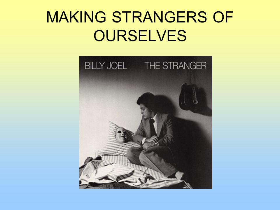 MAKING STRANGERS OF OURSELVES