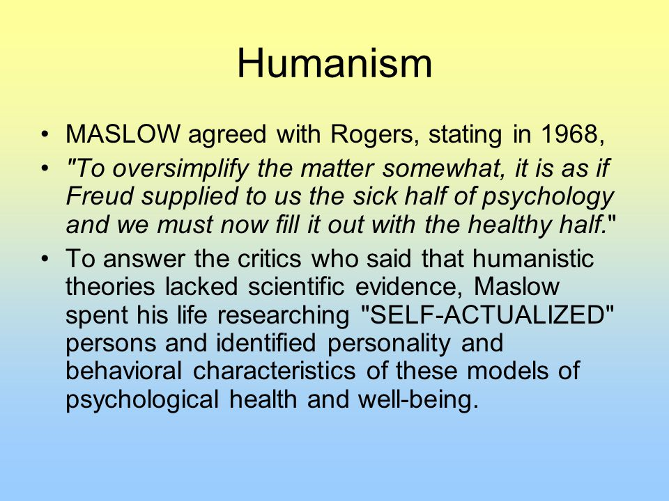 Humanism MASLOW agreed with Rogers, stating in 1968,