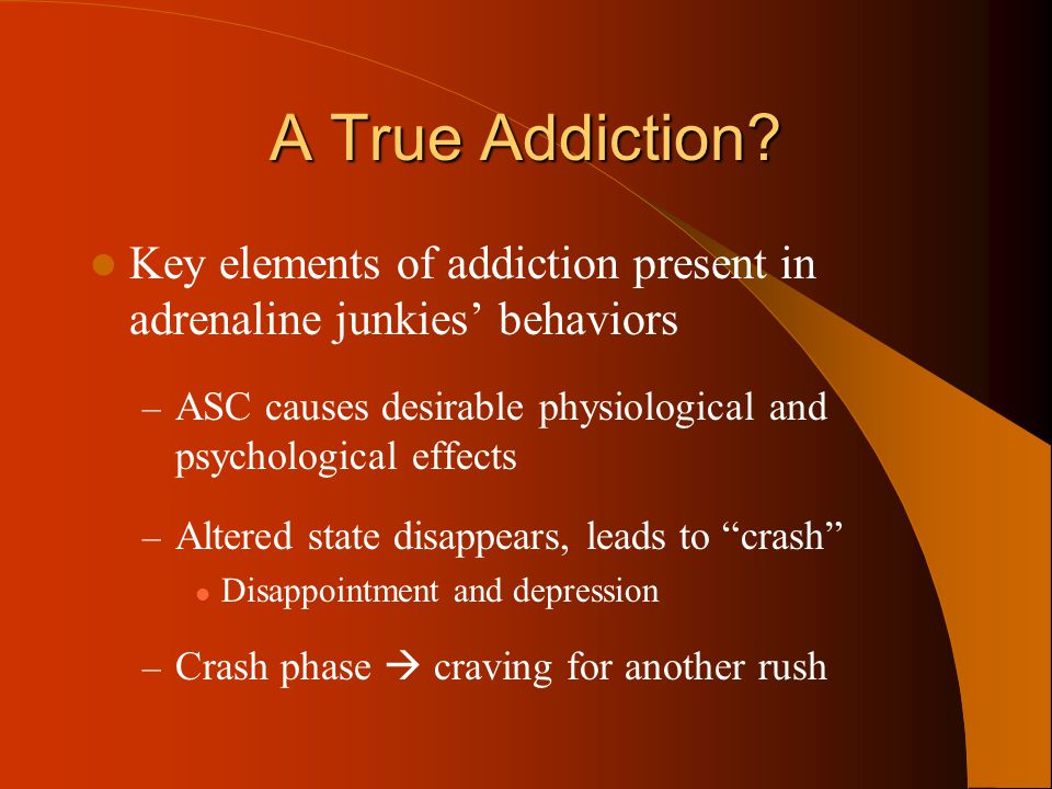 A True Addiction Key elements of addiction present in adrenaline junkies' behaviors. ASC causes desirable physiological and psychological effects.