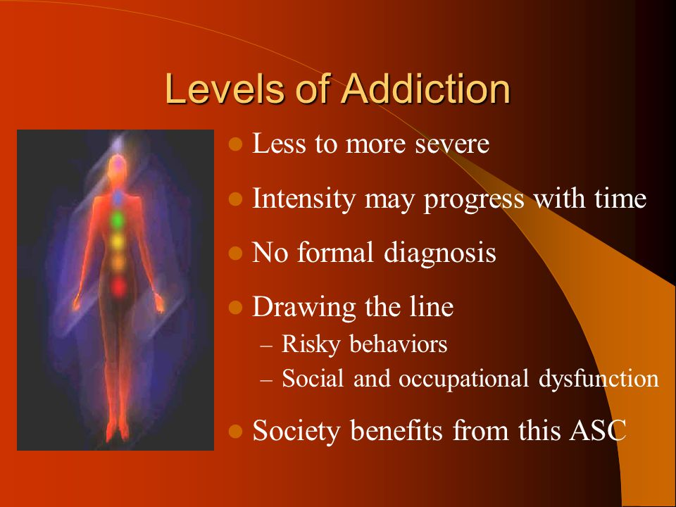 Levels of Addiction Less to more severe