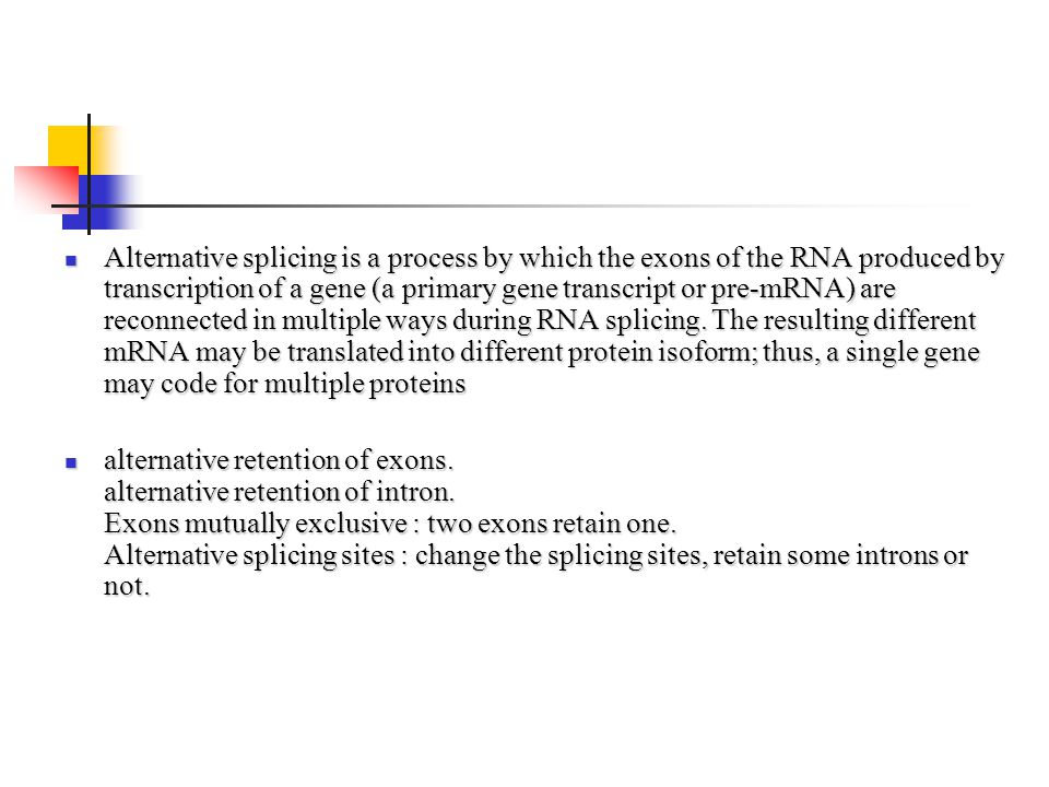 Alternative splicing is a process by which the exons of the RNA produced by transcription of a gene (a primary gene transcript or pre-mRNA) are reconnected in multiple ways during RNA splicing. The resulting different mRNA may be translated into different protein isoform; thus, a single gene may code for multiple proteins
