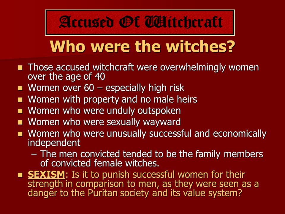 Who were the witches Those accused witchcraft were overwhelmingly women over the age of 40. Women over 60 – especially high risk.