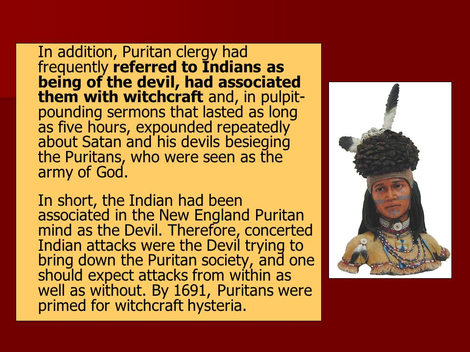 In addition, Puritan clergy had frequently referred to Indians as being of the devil, had associated them with witchcraft and, in pulpit-pounding sermons that lasted as long as five hours, expounded repeatedly about Satan and his devils besieging the Puritans, who were seen as the army of God.