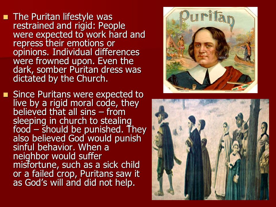 The Puritan lifestyle was restrained and rigid: People were expected to work hard and repress their emotions or opinions. Individual differences were frowned upon. Even the dark, somber Puritan dress was dictated by the Church.