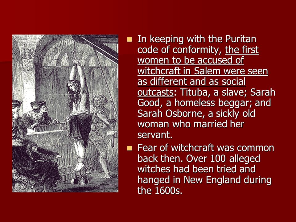 In keeping with the Puritan code of conformity, the first women to be accused of witchcraft in Salem were seen as different and as social outcasts: Tituba, a slave; Sarah Good, a homeless beggar; and Sarah Osborne, a sickly old woman who married her servant.