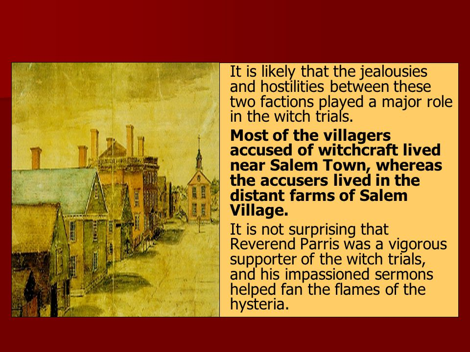 It is likely that the jealousies and hostilities between these two factions played a major role in the witch trials.