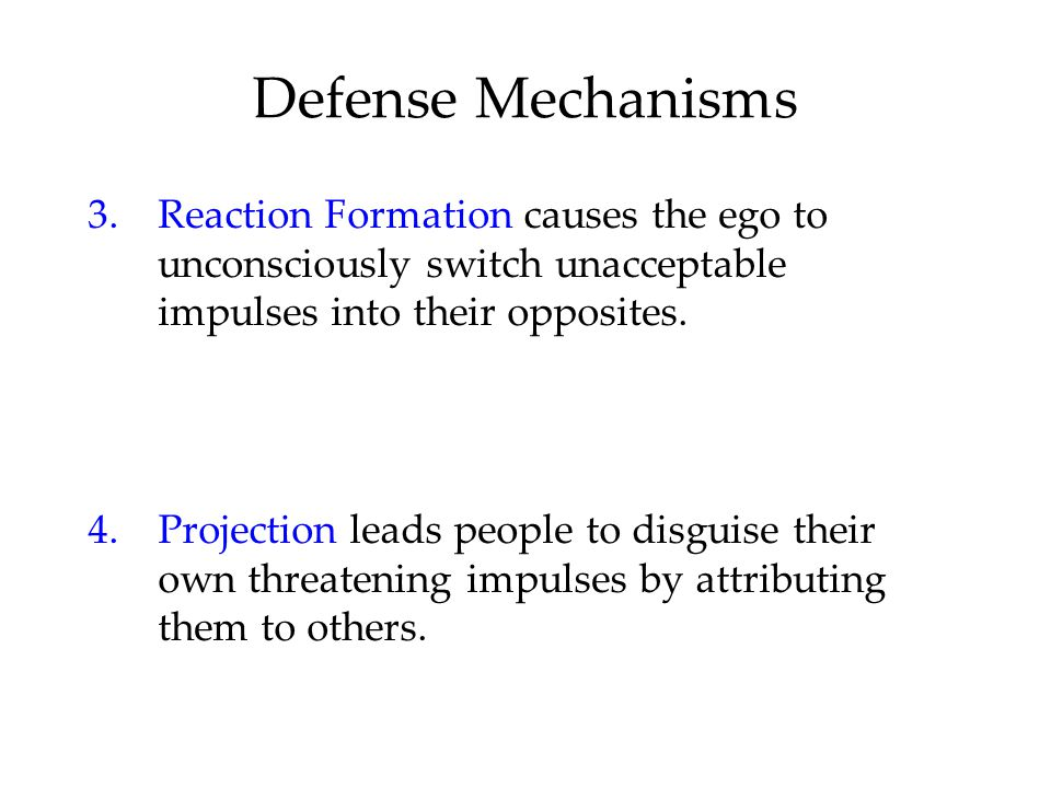 Defense Mechanisms 3. Reaction Formation causes the ego to unconsciously switch unacceptable impulses into their opposites.