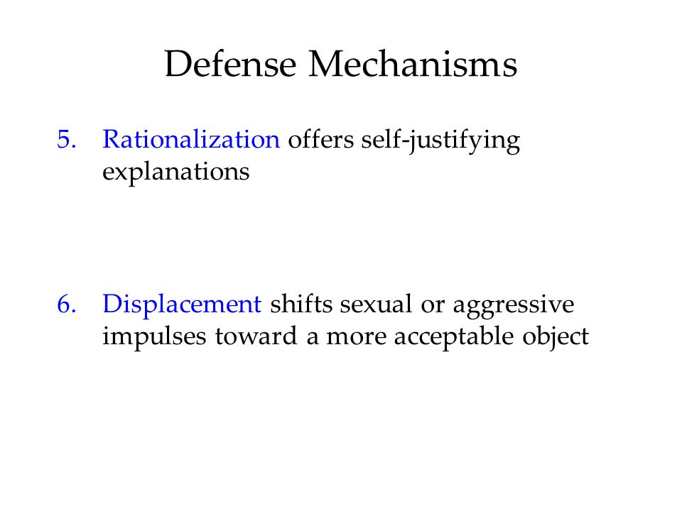 Defense Mechanisms 5. Rationalization offers self-justifying explanations.