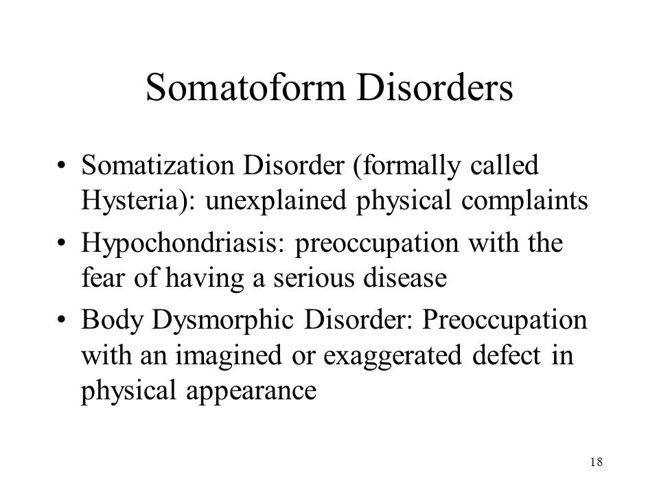 Somatoform Disorders Somatization Disorder (formally called Hysteria): unexplained physical complaints.